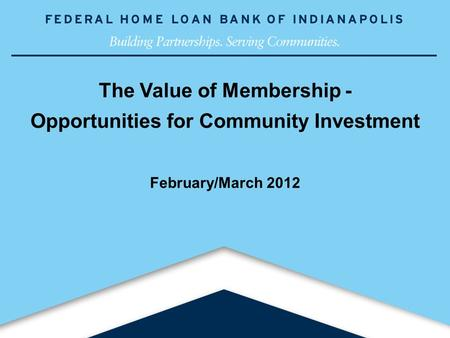1www.fhlbi.com The Value of Membership - Opportunities for Community Investment February/March 2012.
