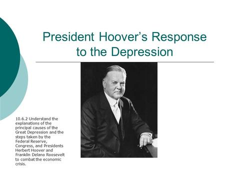 President Hoover's Response to the Depression 10.6.2 Understand the explanations of the principal causes of the Great Depression and the steps taken by.