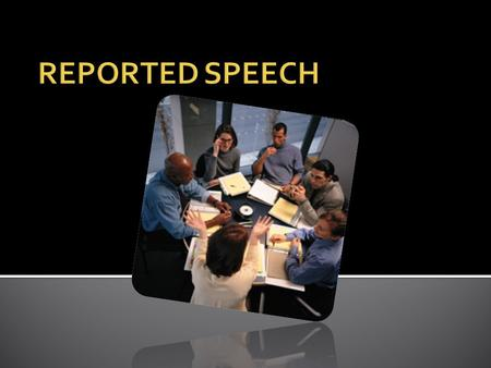 We can report people's words: Direct speech Indirect Speech.