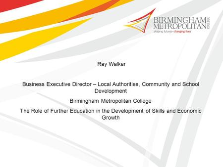 Ray Walker Business Executive Director – Local Authorities, Community and School Development Birmingham Metropolitan College The Role of Further Education.