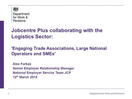 1 Department for Work and Pensions Jobcentre Plus collaborating with the Logistics Sector: 'Engaging Trade Associations, Large National Operators and SMEs'