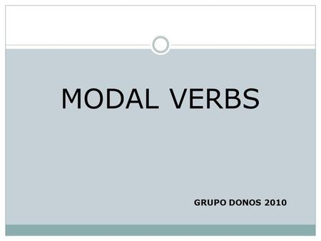 MODAL VERBS GRUPO DONOS 2010. MODAL VERBS FORM 1. Modal verbs are always followed by an infinitive without to. e.g. You should eat more fruit. You mustn't.