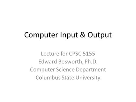 Computer Input & Output Lecture for CPSC 5155 Edward Bosworth, Ph.D. Computer Science Department Columbus State University.