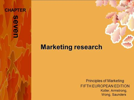 Principles of Marketing FIFTH EUROPEAN EDITION Kotler, Armstrong, Wong, Saunders Marketing research seven CHAPTER.