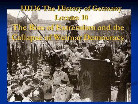 HI136 The History of Germany Lecture 10 The Rise of Extremism and the Collapse of Weimar Democracy.