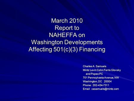 March 2010 Report to NAHEFFA on Washington Developments Affecting 501(c)(3) Financing Charles A. Samuels Mintz Levin Cohn Ferris Glovsky and Popeo PC and.