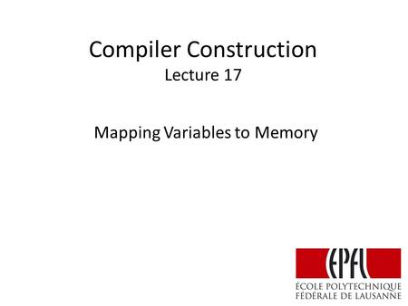 Compiler Construction Lecture 17 Mapping Variables to Memory.
