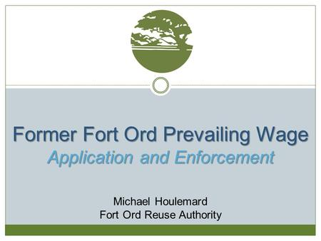 Former Fort Ord Prevailing Wage Application and Enforcement Michael Houlemard Fort Ord Reuse Authority.