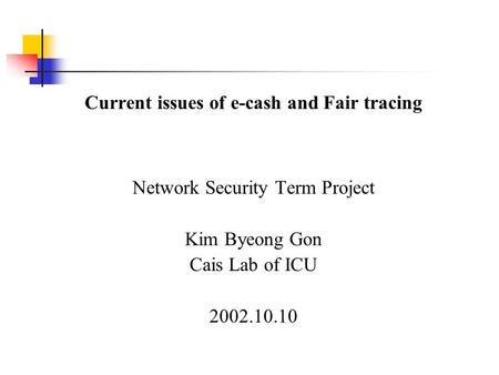 Current issues of e-cash and Fair tracing Network Security Term Project Kim Byeong Gon Cais Lab of ICU 2002.10.10.