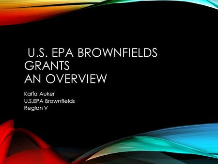 U.S. EPA BROWNFIELDS GRANTS AN OVERVIEW Ka rl a Auker U.S.EPA Brownfields Region V.