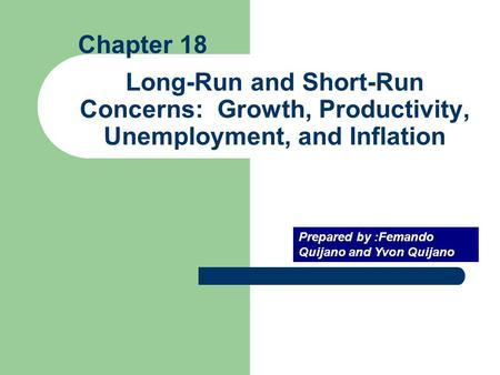 Long-Run and Short-Run Concerns: Growth, Productivity, Unemployment, and Inflation Prepared by :Femando Quijano and Yvon Quijano Chapter 18.