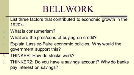 BELLWORK 1. List three factors that contributed to economic growth in the 1920's. 2. What is consumerism? 3. What are the pros/cons of buying on credit?