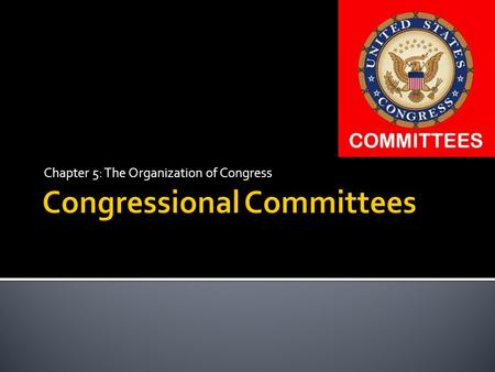 Chapter 5: The Organization of Congress.  Both the House and the Senate depend on committees  Thousands of bills proposed each session.  Important.