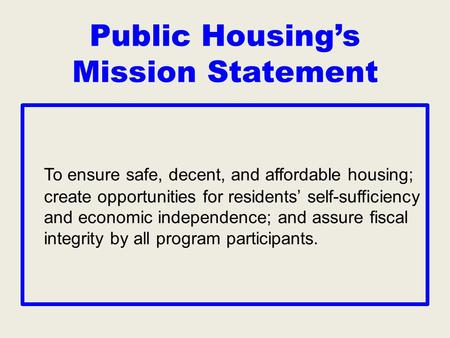 Public Housing's Mission Statement To ensure safe, decent, and affordable housing; create opportunities for residents' self-sufficiency and economic independence;