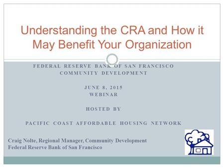 FEDERAL RESERVE BANK OF SAN FRANCISCO COMMUNITY DEVELOPMENT JUNE 8, 2015 WEBINAR HOSTED BY PACIFIC COAST AFFORDABLE HOUSING NETWORK Understanding the CRA.