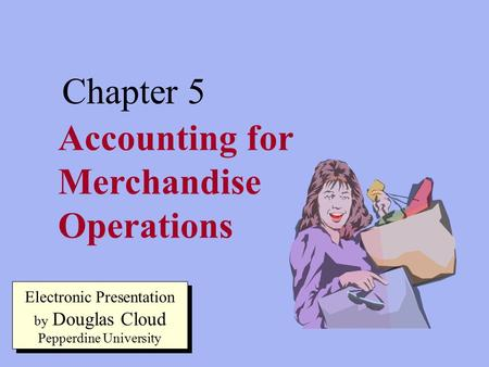 5-1 Accounting for Merchandise Operations Chapter 5 Electronic Presentation by Douglas Cloud Pepperdine University.