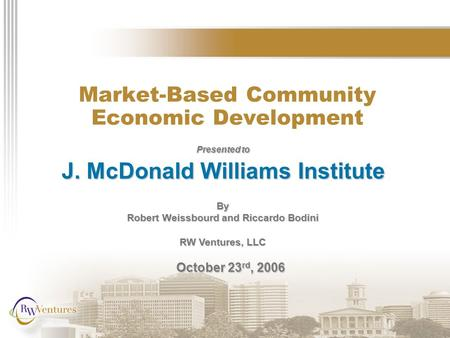 Market-Based Community Economic Development Presented to J. McDonald Williams Institute By Robert Weissbourd and Riccardo Bodini RW Ventures, LLC October.