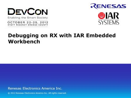 Renesas Electronics America Inc. © 2012 Renesas Electronics America Inc. All rights reserved. Debugging on RX with IAR Embedded Workbench.