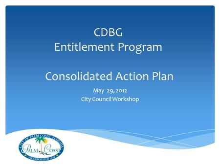 CDBG Entitlement Program Consolidated Action Plan May 29, 2012 City Council Workshop.