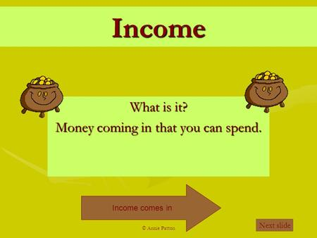 © Annie Patton Income What is it? Money coming in that you can spend. Income comes in Next slide.