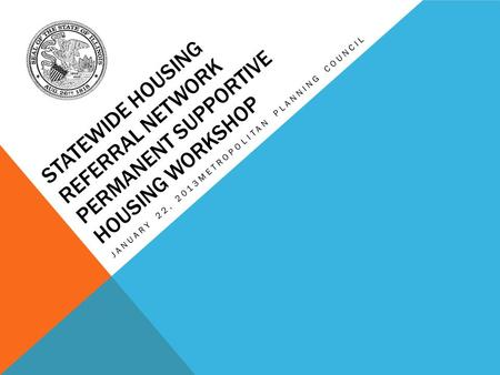 STATEWIDE HOUSING REFERRAL NETWORK PERMANENT SUPPORTIVE HOUSING WORKSHOP JANUARY 22, 2013METROPOLITAN PLANNING COUNCIL.