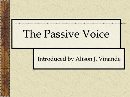 The Passive Voice Introduced by Alison J. Vinande.