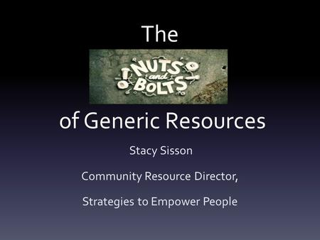 The of Generic Resources Stacy Sisson Community Resource Director, Strategies to Empower People.