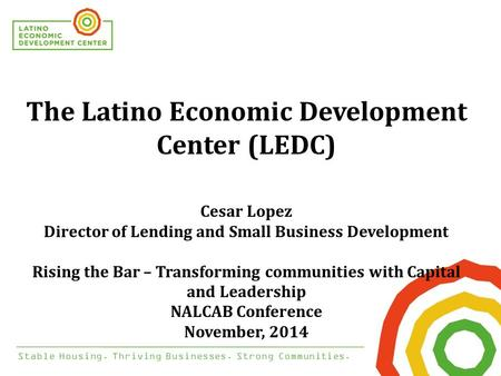 Stable Housing. Thriving Businesses. Strong Communities. The Latino Economic Development Center (LEDC) Cesar Lopez Director of Lending and Small Business.