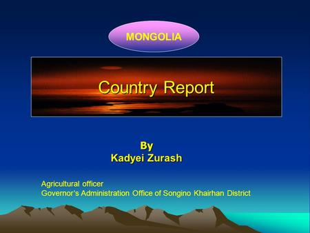 Country Report MONGOLIA By Kadyei Zurash Agricultural officer Governor's Administration Office of Songino Khairhan District.