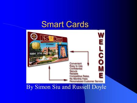 Smart Cards By Simon Siu and Russell Doyle Overview Size of a credit card Small embedded computer chip – Memory cards – Processor cards – Electronic.