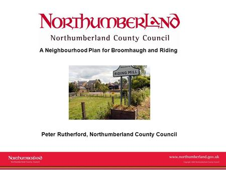 Www.northumberland.gov.uk Copyright 2009 Northumberland County Council A Neighbourhood Plan for Broomhaugh and Riding Peter Rutherford, Northumberland.