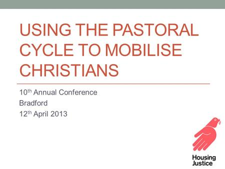 USING THE PASTORAL CYCLE TO MOBILISE CHRISTIANS 10 th Annual Conference Bradford 12 th April 2013.