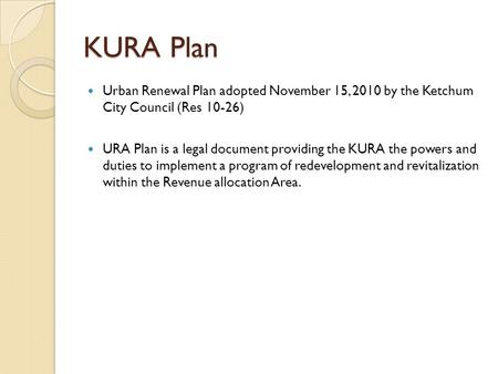 KURA Plan Urban Renewal Plan adopted November 15, 2010 by the Ketchum City Council (Res 10-26) URA Plan is a legal document providing the KURA the powers.