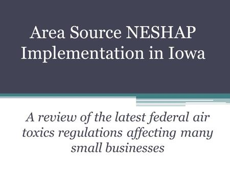 Area Source NESHAP Implementation in Iowa A review of the latest federal air toxics regulations affecting many small businesses.