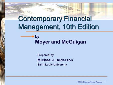 1 Contemporary Financial Management, 10th Edition ©2006 Thomson/South-Western by Moyer and McGuigan Prepared by Michael J. Alderson Saint Louis University.