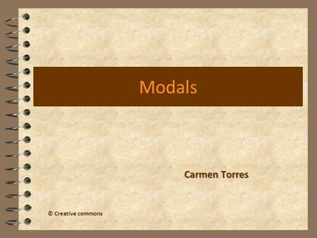 Modals Carmen Torres © Creative commons. What are modal verbs? 4 They are: Can Could May Might Must Shall Should Will Would Ought to Modal verbs are sometimes.