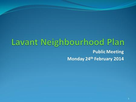 Public Meeting Monday 24 th February 2014 1. Welcome Ian Hutton Chair of Lavant Parish Council Alan Taylor Chair of LPC Neighbourhood Plan Steering Group.