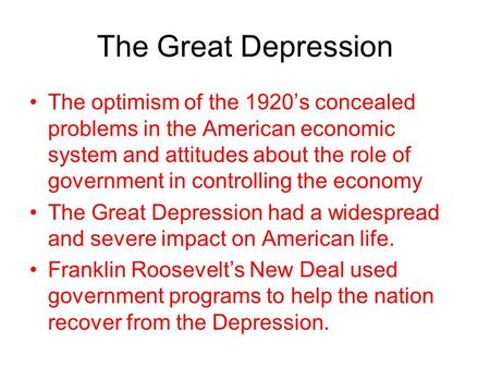 The Great Depression The optimism of the 1920's concealed problems in the American economic system and attitudes about the role of government in controlling.