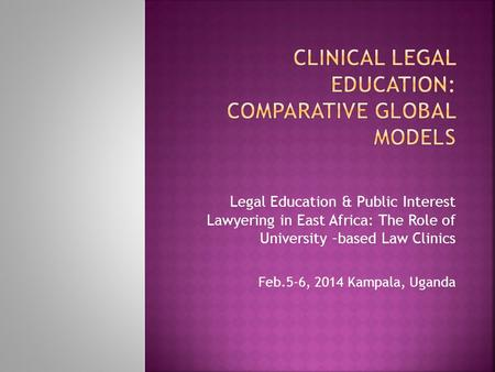 Legal Education & Public Interest Lawyering in East Africa: The Role of University –based Law Clinics Feb.5-6, 2014 Kampala, Uganda.