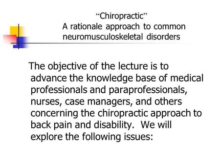 """ Chiropractic "" A rationale approach to common neuromusculoskeletal disorders The objective of the lecture is to advance the knowledge base of medical."