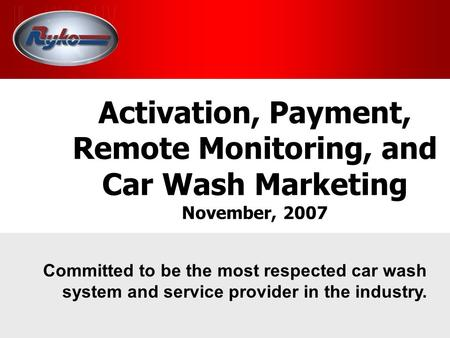 Activation, Payment, Remote Monitoring, and Car Wash Marketing November, 2007 Committed to be the most respected car wash system and service provider in.