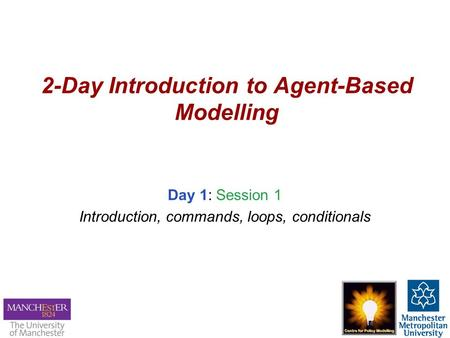 2-Day Introduction to Agent-Based Modelling Day 1: Session 1 Introduction, commands, loops, conditionals.