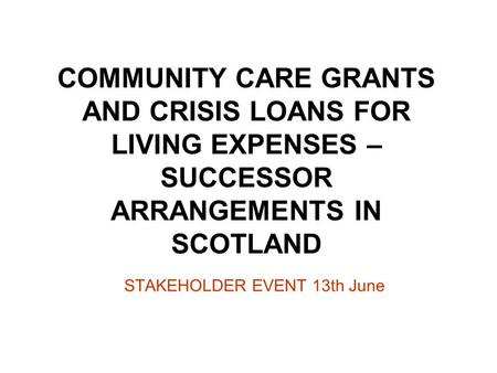 COMMUNITY CARE GRANTS AND CRISIS LOANS FOR LIVING EXPENSES – SUCCESSOR ARRANGEMENTS IN SCOTLAND STAKEHOLDER EVENT 13th June.