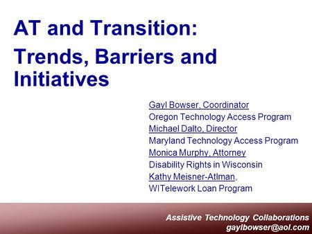Assistive Technology Collaborations AT and Transition: Trends, Barriers and Initiatives Gayl Bowser, Coordinator Oregon Technology Access.