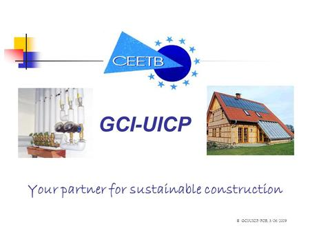 Your partner for sustainable construction GCI-UICP © GCI-UICP/FOB, 3/06/2009.