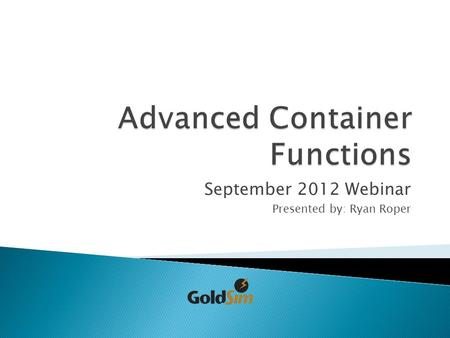 September 2012 Webinar Presented by: Ryan Roper.  Chapter 4: Using the GoldSim Elements ◦ *Local and Global Containers ◦ Container as a Subsystem ◦ *Conditional.