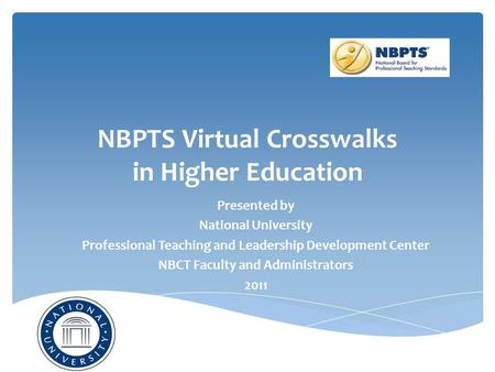 NBPTS Virtual Crosswalks in Higher Education Presented by National University Professional Teaching and Leadership Development Center NBCT Faculty and.