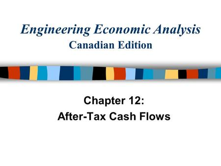 Engineering Economic Analysis Canadian Edition Chapter 12: After-Tax Cash Flows.