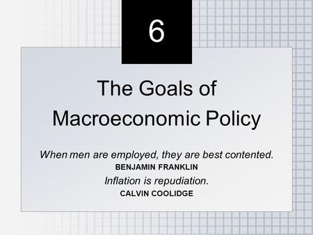 6 6 The Goals of Macroeconomic Policy When men are employed, they are best contented. BENJAMIN FRANKLIN Inflation is repudiation. CALVIN COOLIDGE The Goals.