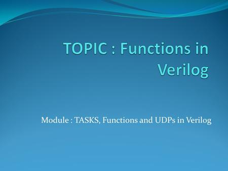 Module : TASKS, Functions and UDPs in Verilog. Functions Functions are declared with the keywords function and endfunction. Functions are used if all.